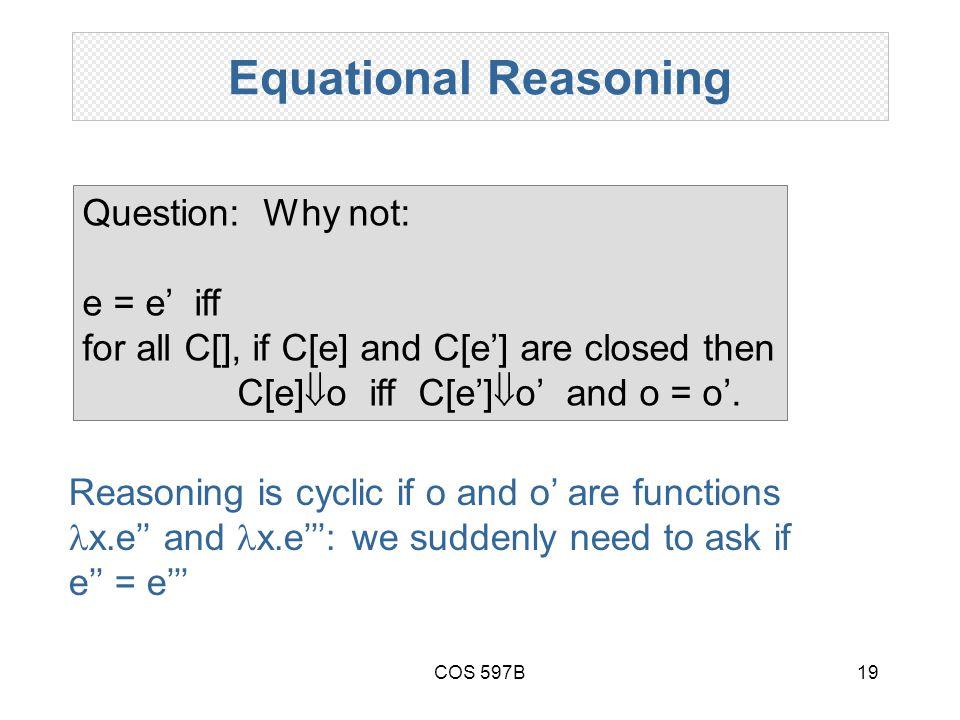 COS 597B19 Equational Reasoning Question: Why not: e = e' iff for all C[], if C[e] and C[e'] are closed then C[e]  o iff C[e']  o' and o = o'.