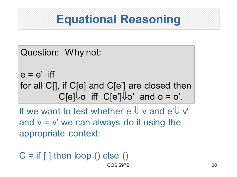 COS 597B20 Equational Reasoning Question: Why not: e = e' iff for all C[], if C[e] and C[e'] are closed then C[e]  o iff C[e']  o' and o = o'.