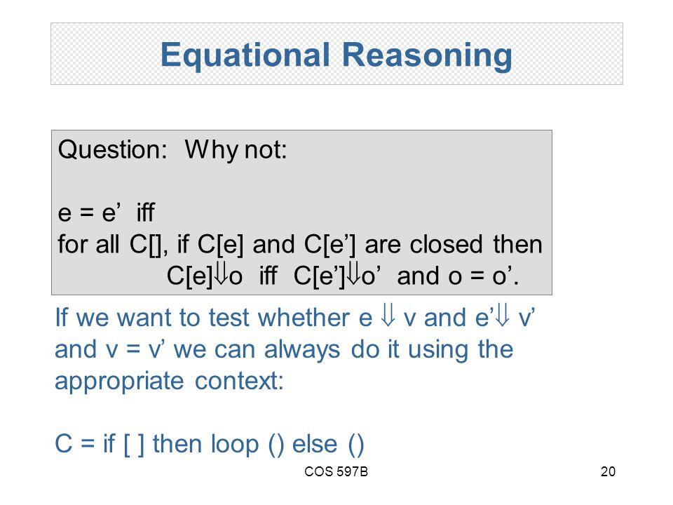 COS 597B20 Equational Reasoning Question: Why not: e = e' iff for all C[], if C[e] and C[e'] are closed then C[e]  o iff C[e']  o' and o = o'.