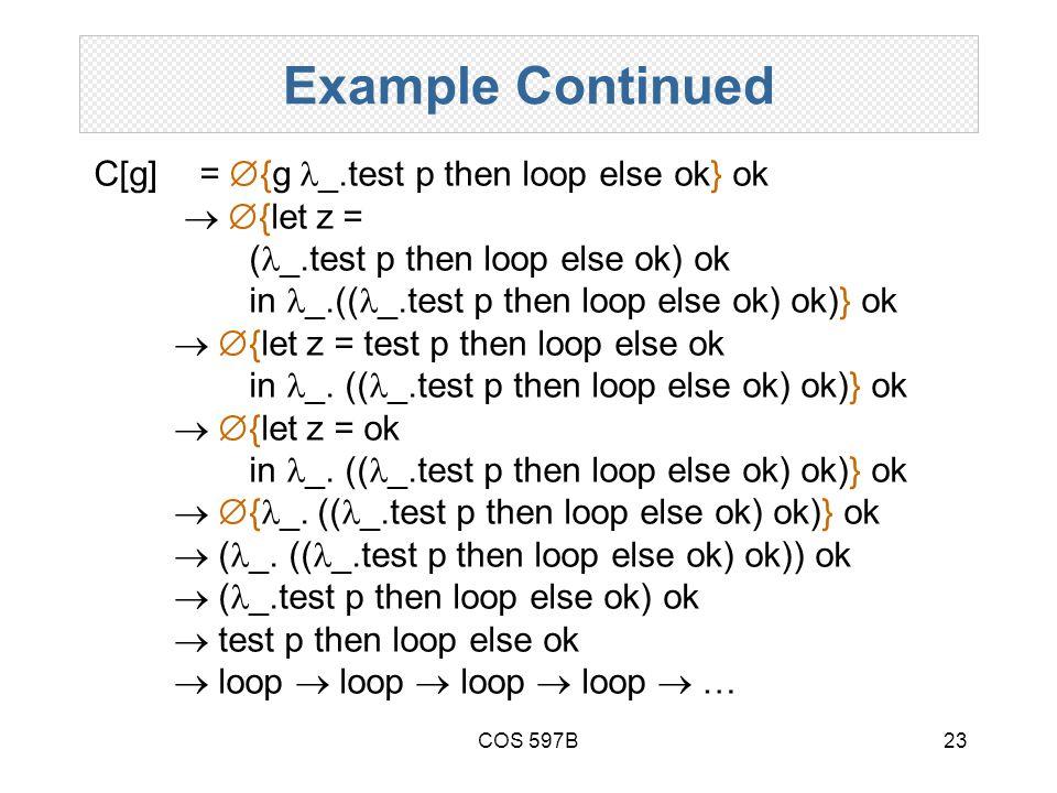 COS 597B23 Example Continued C[g]=  {g _.test p then loop else ok} ok   {let z = ( _.test p then loop else ok) ok in _.(( _.test p then loop else ok) ok)} ok   {let z = test p then loop else ok in _.