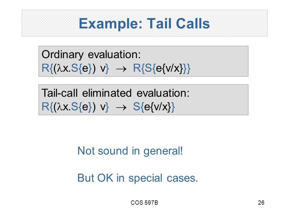 COS 597B26 Example: Tail Calls Ordinary evaluation: R{( x.S{e}) v}  R{S{e{v/x}}} Tail-call eliminated evaluation: R{( x.S{e}) v}  S{e{v/x}} Not sound in general.