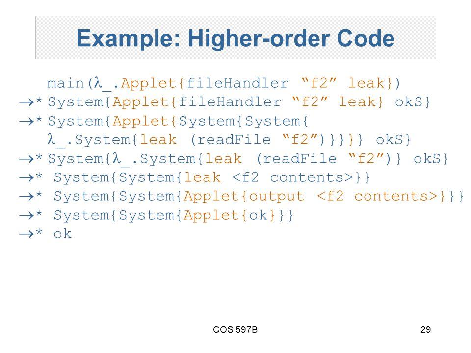 COS 597B29 Example: Higher-order Code main( _.Applet{fileHandler f2 leak})  *System{Applet{fileHandler f2 leak} okS}  *System{Applet{System{System{ _.System{leak (readFile f2 )}}}} okS}  *System{ _.System{leak (readFile f2 )} okS}  * System{System{leak }}  * System{System{Applet{output }}}  * System{System{Applet{ok}}}  * ok