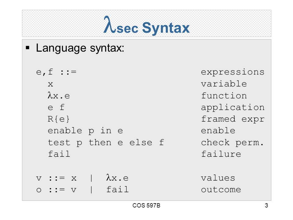 COS 597B3 sec Syntax  Language syntax: e,f ::= expressions xvariable x.efunction e fapplication R{e}framed expr enable p in eenable test p then e else fcheck perm.