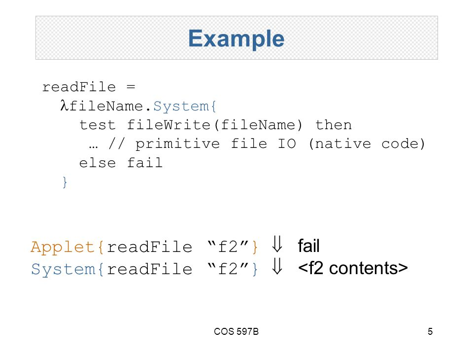 COS 597B5 Example readFile = fileName.System{ test fileWrite(fileName) then … // primitive file IO (native code) else fail } Applet{readFile f2 }  fail System{readFile f2 } 