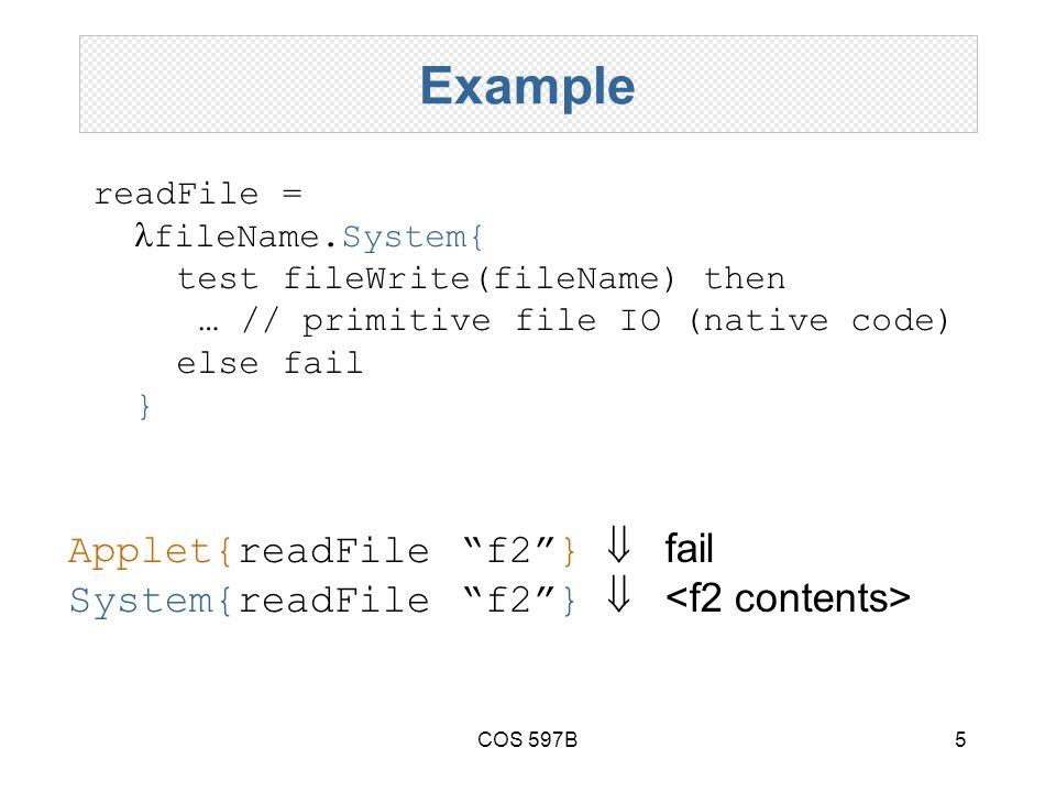 COS 597B5 Example readFile = fileName.System{ test fileWrite(fileName) then … // primitive file IO (native code) else fail } Applet{readFile f2 }  fail System{readFile f2 } 