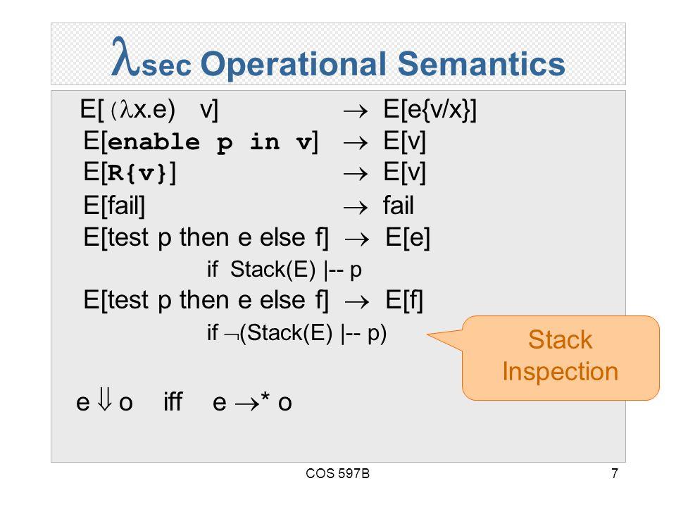 COS 597B7 sec Operational Semantics E[( x.e) v]  E[e{v/x}] E[enable p in v]  E[v] E[R{v}]  E[v] E[fail]  fail E[test p then e else f]  E[e] if Stack(E) |-- p E[test p then e else f]  E[f] if  (Stack(E) |-- p) e  o iff e  * o Stack Inspection