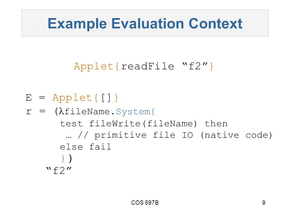 COS 597B9 Example Evaluation Context E = Applet{[]} r = ( fileName.System{ test fileWrite(fileName) then … // primitive file IO (native code) else fail } ) f2 Applet{readFile f2 }