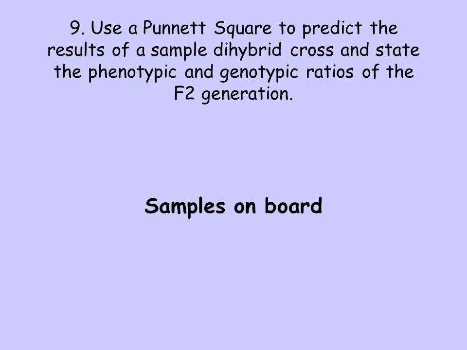 9. Use a Punnett Square to predict the results of a sample dihybrid cross and state the phenotypic and genotypic ratios of the F2 generation. Samples