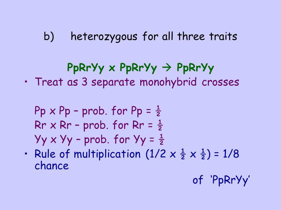 b) heterozygous for all three traits PpRrYy x PpRrYy  PpRrYy Treat as 3 separate monohybrid crosses Pp x Pp – prob. for Pp = ½ Rr x Rr – prob. for Rr
