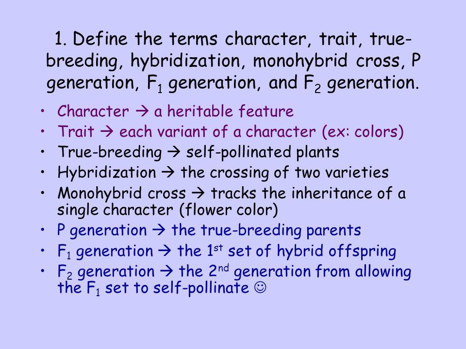 1. Define the terms character, trait, true- breeding, hybridization, monohybrid cross, P generation, F 1 generation, and F 2 generation. Character 