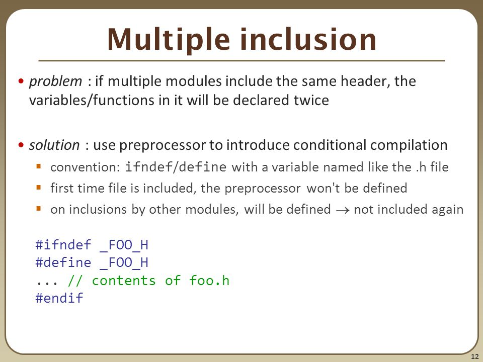 12 Multiple inclusion problem : if multiple modules include the same header, the variables/functions in it will be declared twice solution : use prepr