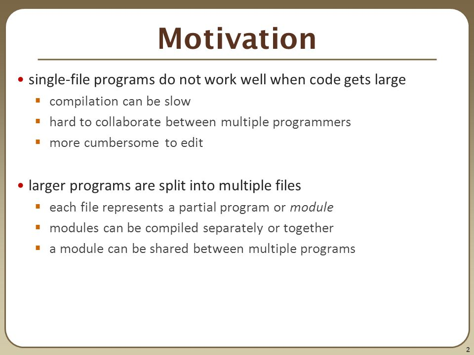 2 Motivation single-file programs do not work well when code gets large  compilation can be slow  hard to collaborate between multiple programmers 