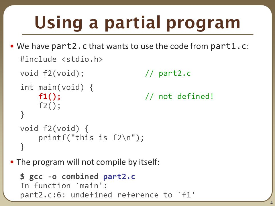 4 Using a partial program We have part2.c that wants to use the code from part1.c : #include void f2(void); // part2.c int main(void) { f1(); // not d