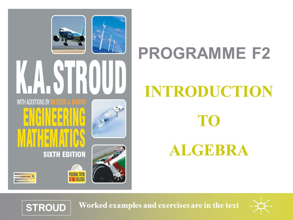 STROUD Worked examples and exercises are in the text PROGRAMME F2 INTRODUCTION TO ALGEBRA