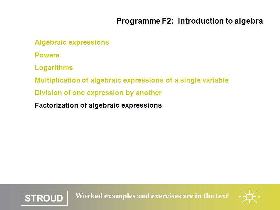 STROUD Worked examples and exercises are in the text Algebraic expressions Powers Logarithms Multiplication of algebraic expressions of a single varia
