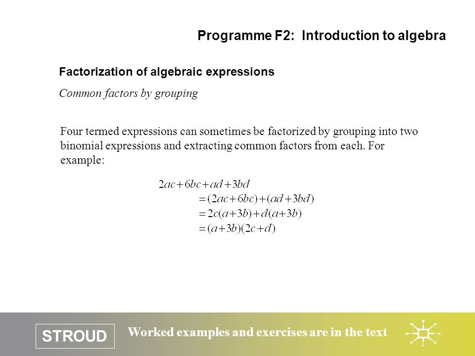 STROUD Worked examples and exercises are in the text Factorization of algebraic expressions Common factors by grouping Programme F2: Introduction to a