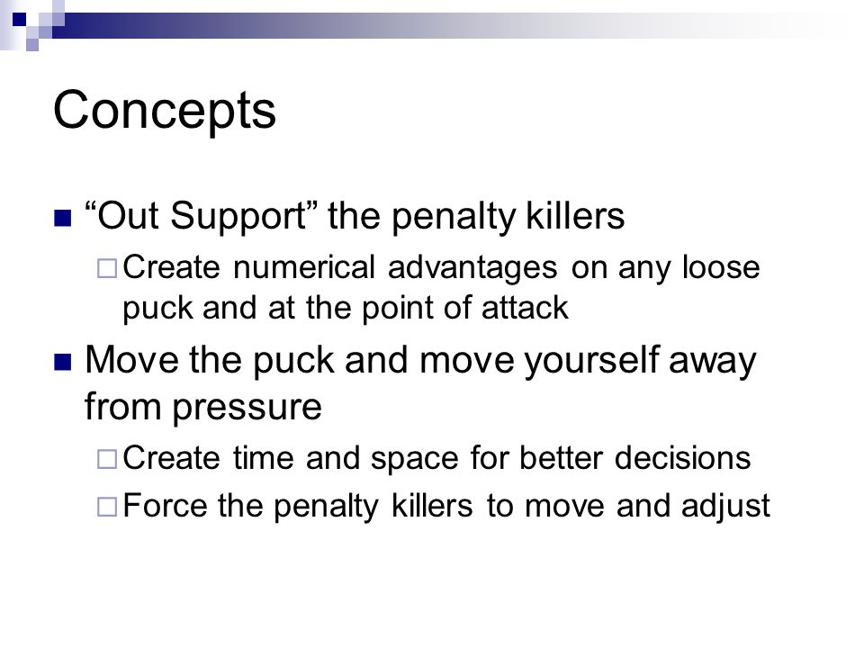 Concepts Shots require a screen  The goal of our power play attack is to have a realistic opportunity to create a screen on each shot  The player must be willing to screen the goalie and pay the price (take away the eyes)  90% of goals involve a screen