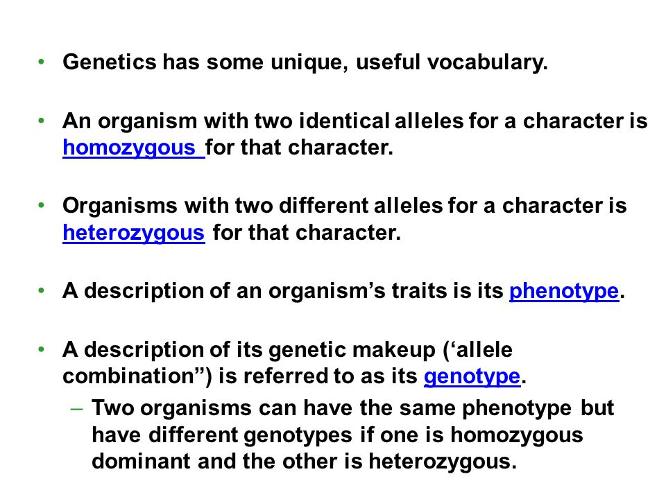 Genetics has some unique, useful vocabulary. An organism with two identical alleles for a character is homozygous for that character. Organisms with t