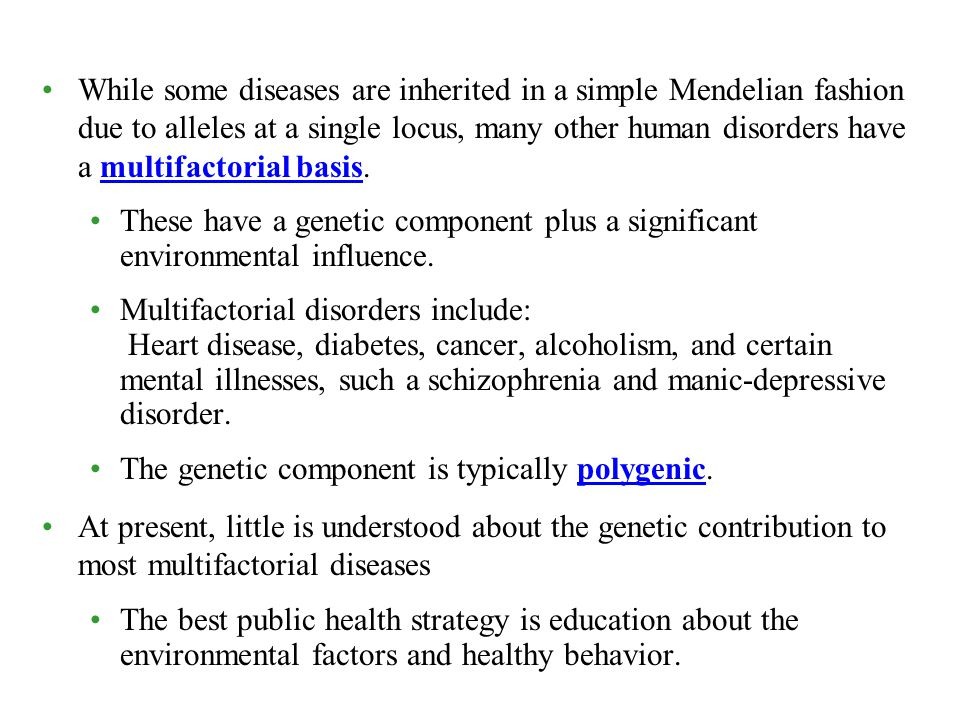 While some diseases are inherited in a simple Mendelian fashion due to alleles at a single locus, many other human disorders have a multifactorial basis.