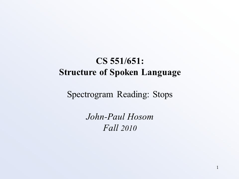 1 CS 551/651: Structure of Spoken Language Spectrogram Reading: Stops John-Paul Hosom Fall 2010