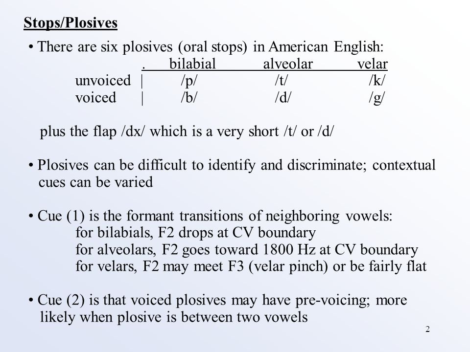 2 Stops/Plosives There are six plosives (oral stops) in American English:.bilabialalveolarvelar unvoiced | /p/ /t/ /k/ voiced | /b/ /d/ /g/ plus the flap /dx/ which is a very short /t/ or /d/ Plosives can be difficult to identify and discriminate; contextual cues can be varied Cue (1) is the formant transitions of neighboring vowels: for bilabials, F2 drops at CV boundary for alveolars, F2 goes toward 1800 Hz at CV boundary for velars, F2 may meet F3 (velar pinch) or be fairly flat Cue (2) is that voiced plosives may have pre-voicing; more likely when plosive is between two vowels