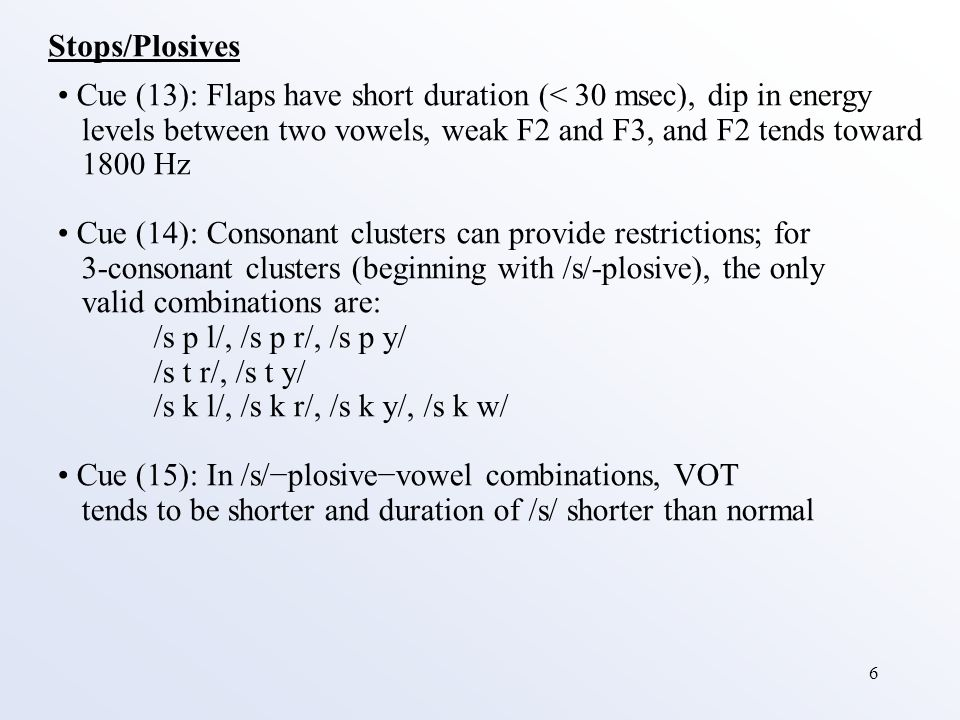 6 Stops/Plosives Cue (13): Flaps have short duration (< 30 msec), dip in energy levels between two vowels, weak F2 and F3, and F2 tends toward 1800 Hz Cue (14): Consonant clusters can provide restrictions; for 3-consonant clusters (beginning with /s/-plosive), the only valid combinations are: /s p l/, /s p r/, /s p y/ /s t r/, /s t y/ /s k l/, /s k r/, /s k y/, /s k w/ Cue (15): In /s/−plosive−vowel combinations, VOT tends to be shorter and duration of /s/ shorter than normal