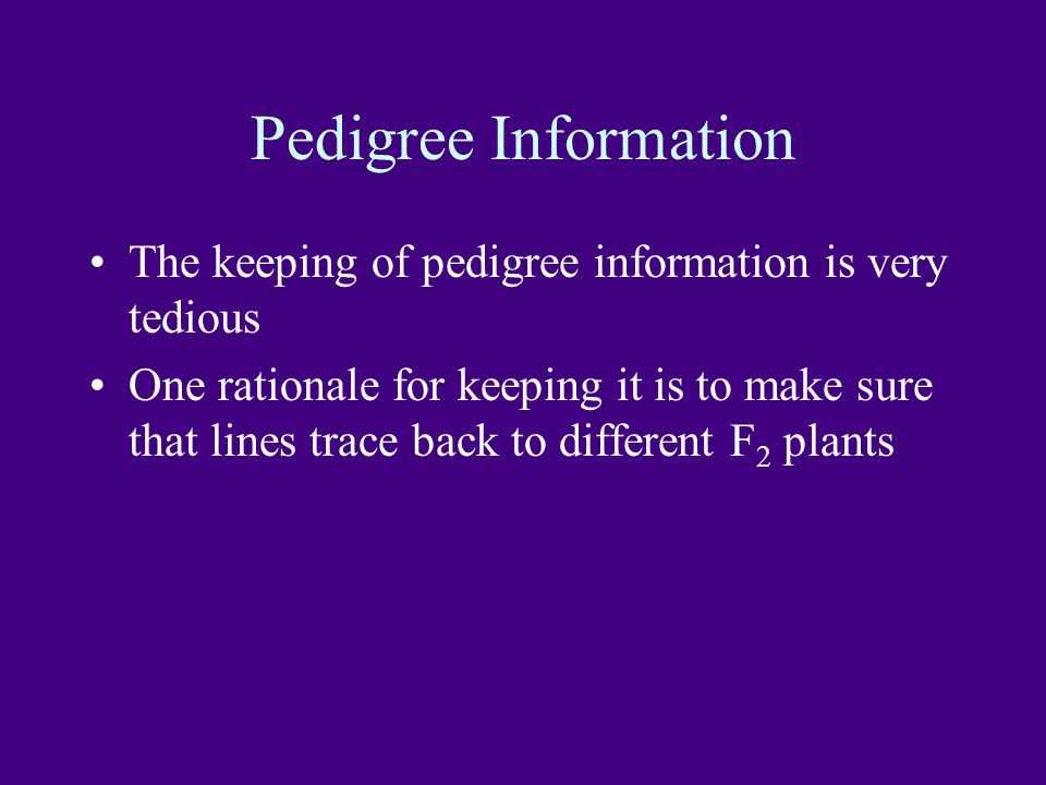 Pedigree Information The keeping of pedigree information is very tedious One rationale for keeping it is to make sure that lines trace back to different F 2 plants
