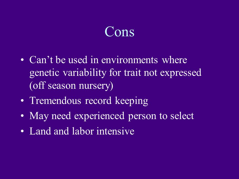 Cons Can't be used in environments where genetic variability for trait not expressed (off season nursery) Tremendous record keeping May need experienced person to select Land and labor intensive
