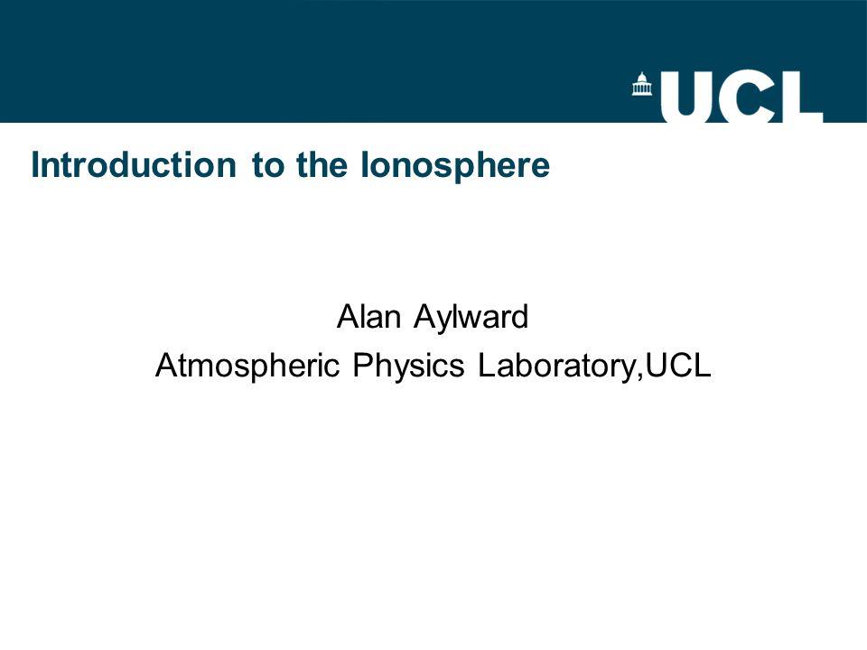 Introduction to the Ionosphere Alan Aylward Atmospheric Physics Laboratory,UCL