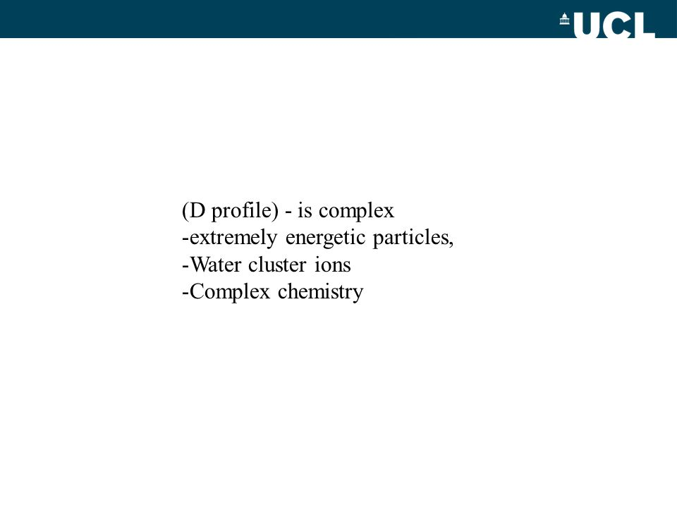 (D profile) - is complex -extremely energetic particles, -Water cluster ions -Complex chemistry