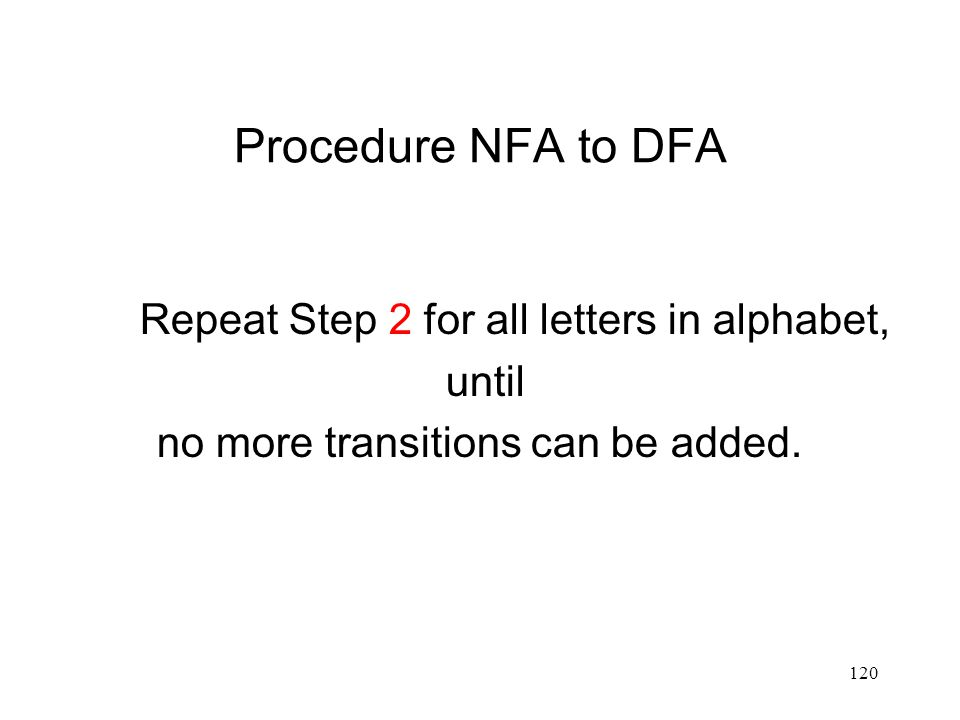 120 Procedure NFA to DFA Repeat Step 2 for all letters in alphabet, until no more transitions can be added.