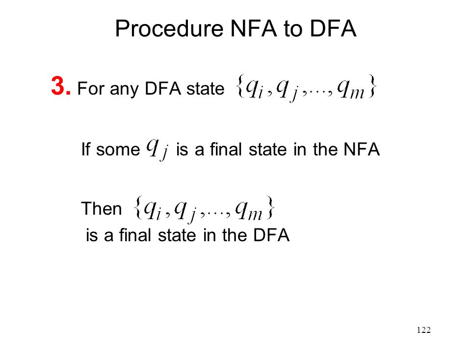 122 Procedure NFA to DFA 3. For any DFA state If some is a final state in the NFA Then is a final state in the DFA