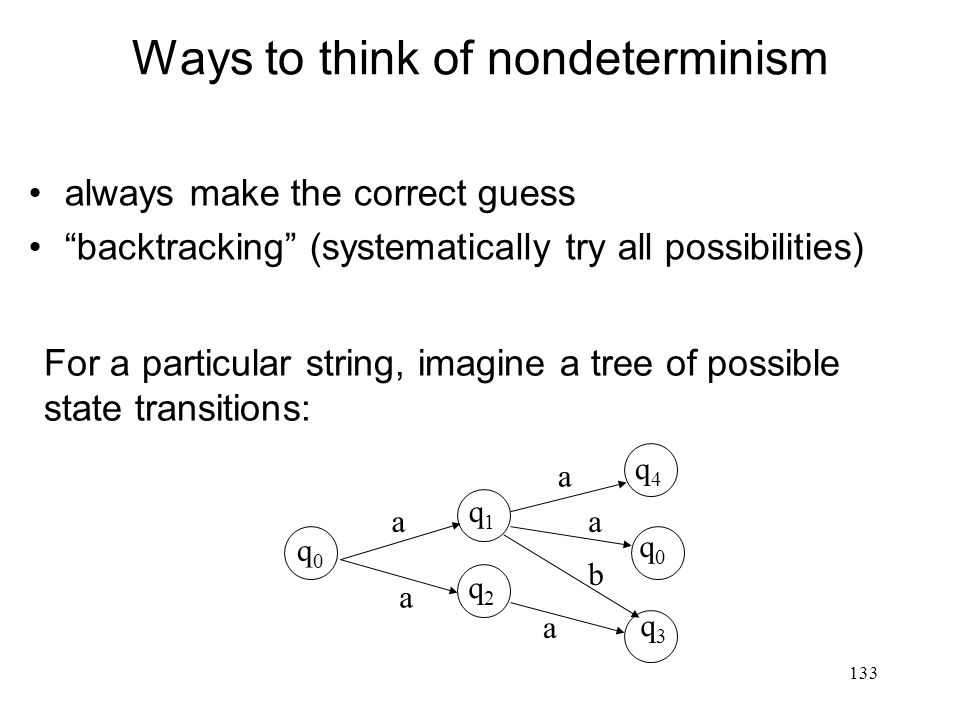 133 Ways to think of nondeterminism always make the correct guess backtracking (systematically try all possibilities) For a particular string, imagine a tree of possible state transitions: q0q0 q3q3 q0q0 q4q4 q2q2 q1q1 a a a a b a