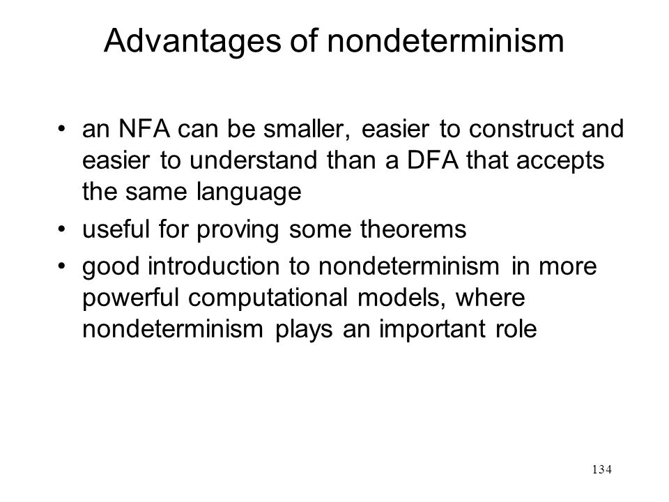 134 Advantages of nondeterminism an NFA can be smaller, easier to construct and easier to understand than a DFA that accepts the same language useful for proving some theorems good introduction to nondeterminism in more powerful computational models, where nondeterminism plays an important role