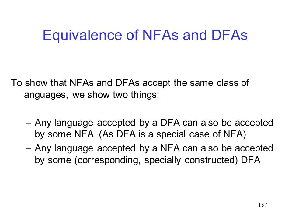 137 Equivalence of NFAs and DFAs To show that NFAs and DFAs accept the same class of languages, we show two things: –Any language accepted by a DFA can also be accepted by some NFA (As DFA is a special case of NFA) –Any language accepted by a NFA can also be accepted by some (corresponding, specially constructed) DFA