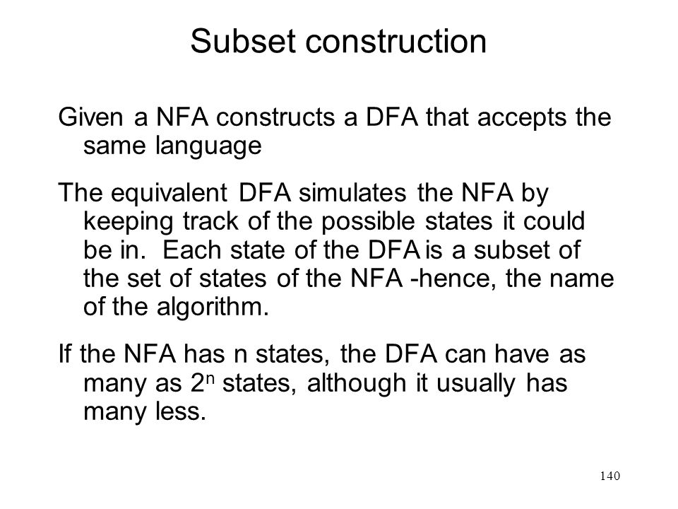 140 Subset construction Given a NFA constructs a DFA that accepts the same language The equivalent DFA simulates the NFA by keeping track of the possible states it could be in.