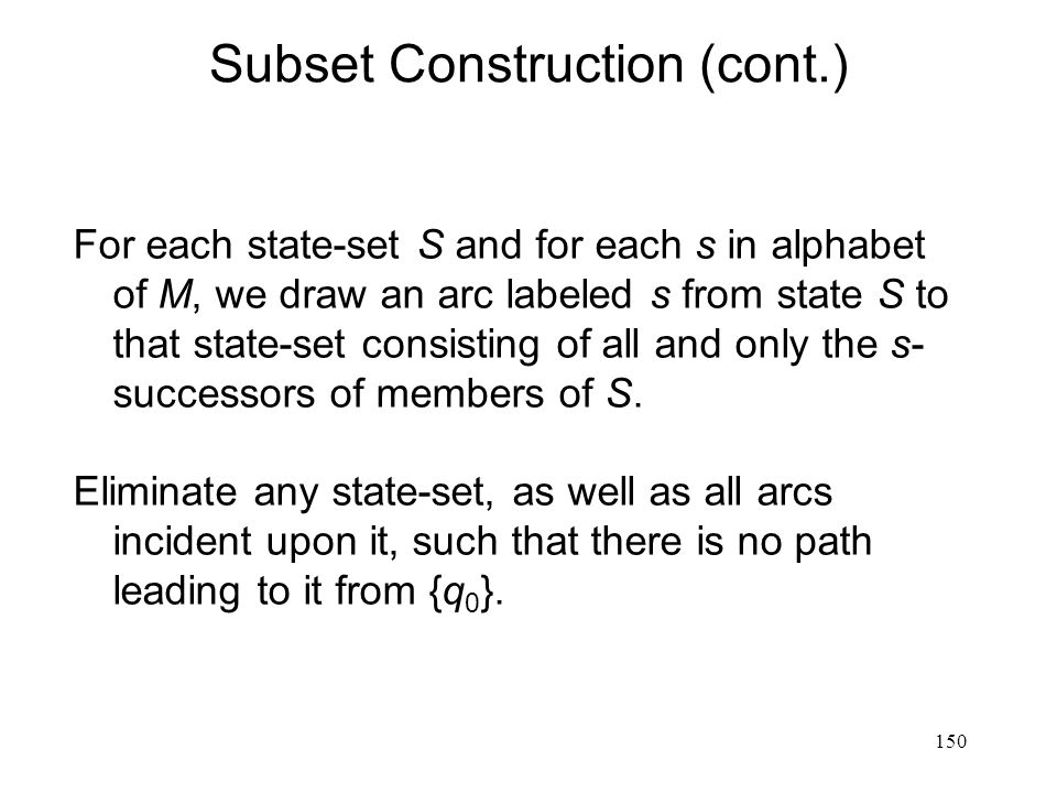 150 Subset Construction (cont.) For each state-set S and for each s in alphabet of M, we draw an arc labeled s from state S to that state-set consisting of all and only the s- successors of members of S.