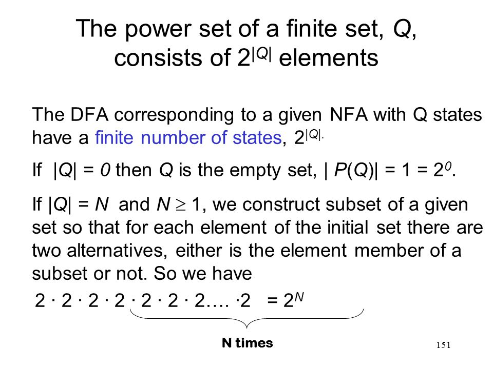 151 The power set of a finite set, Q, consists of 2 |Q| elements The DFA corresponding to a given NFA with Q states have a finite number of states, 2 |Q|.