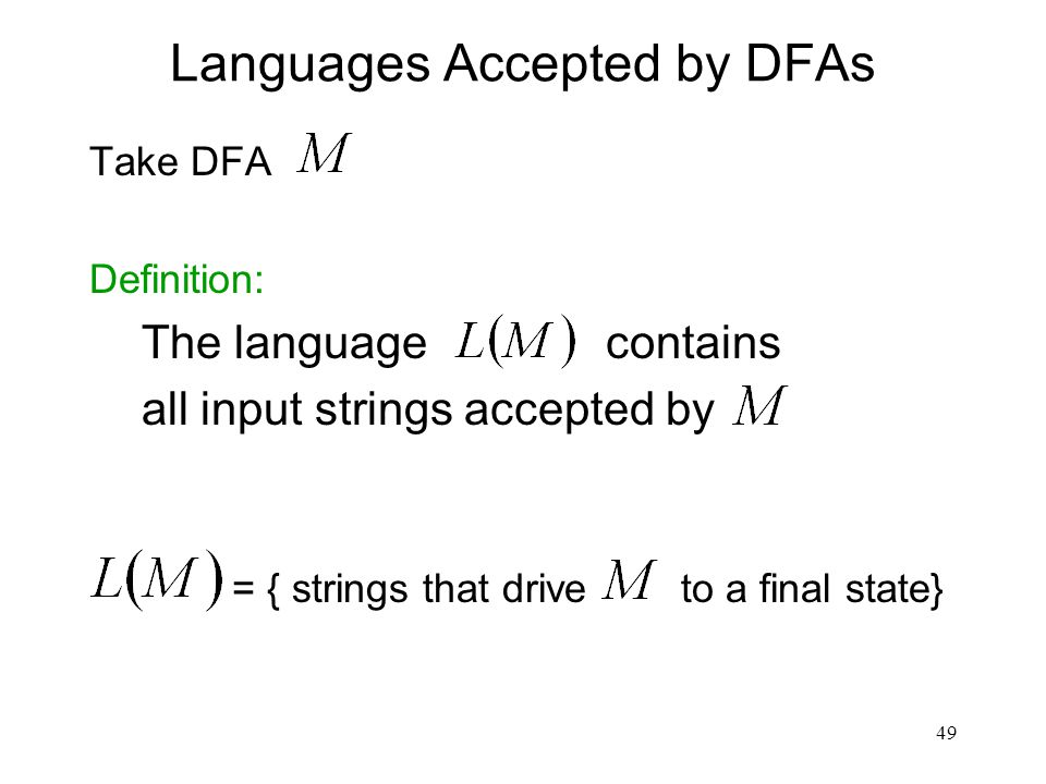 49 Languages Accepted by DFAs Take DFA Definition: The language contains all input strings accepted by = { strings that drive to a final state}
