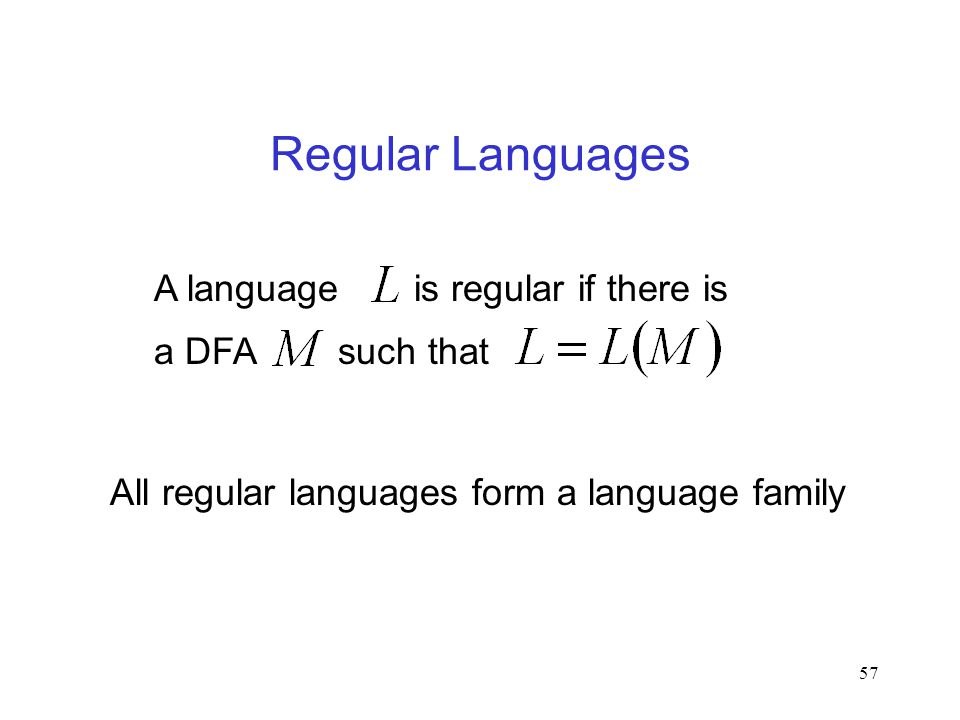 57 Regular Languages All regular languages form a language family A language is regular if there is a DFA such that