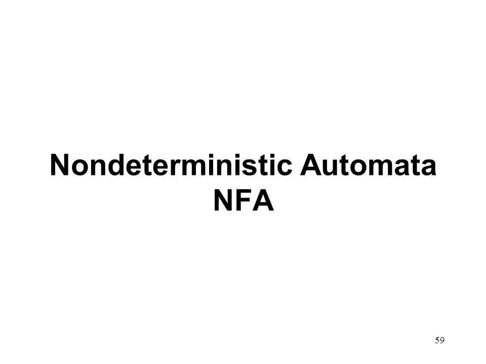 60 Nondeterministic there is an element of choice: in a given state NFA can act on a given string in different ways.