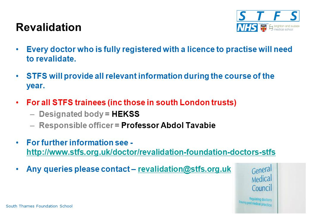 South Thames Foundation Schoolwww.stfs.org.uk Revalidation Every doctor who is fully registered with a licence to practise will need to revalidate.