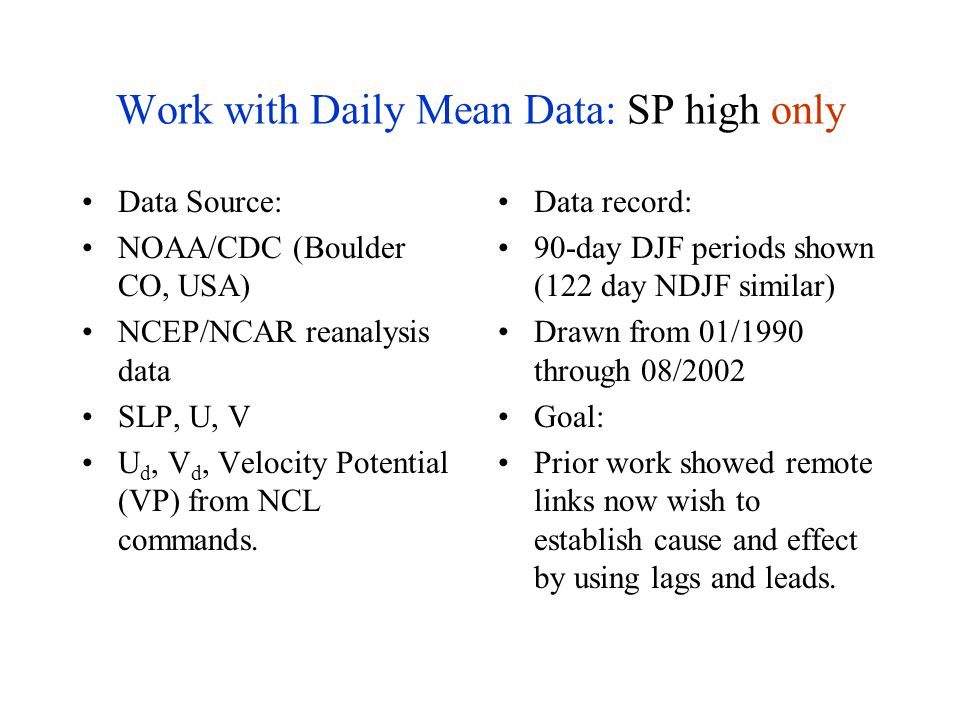 Work with Daily Mean Data: SP high only Data Source: NOAA/CDC (Boulder CO, USA) NCEP/NCAR reanalysis data SLP, U, V U d, V d, Velocity Potential (VP) from NCL commands.