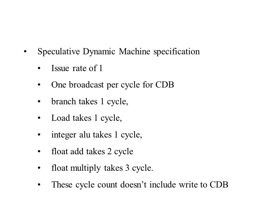 Speculative Dynamic Machine specification Issue rate of 1 One broadcast per cycle for CDB branch takes 1 cycle, Load takes 1 cycle, integer alu takes 1 cycle, float add takes 2 cycle float multiply takes 3 cycle.