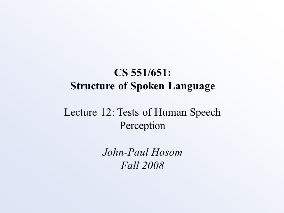 CS 551/651: Structure of Spoken Language Lecture 12: Tests of Human Speech Perception John-Paul Hosom Fall 2008