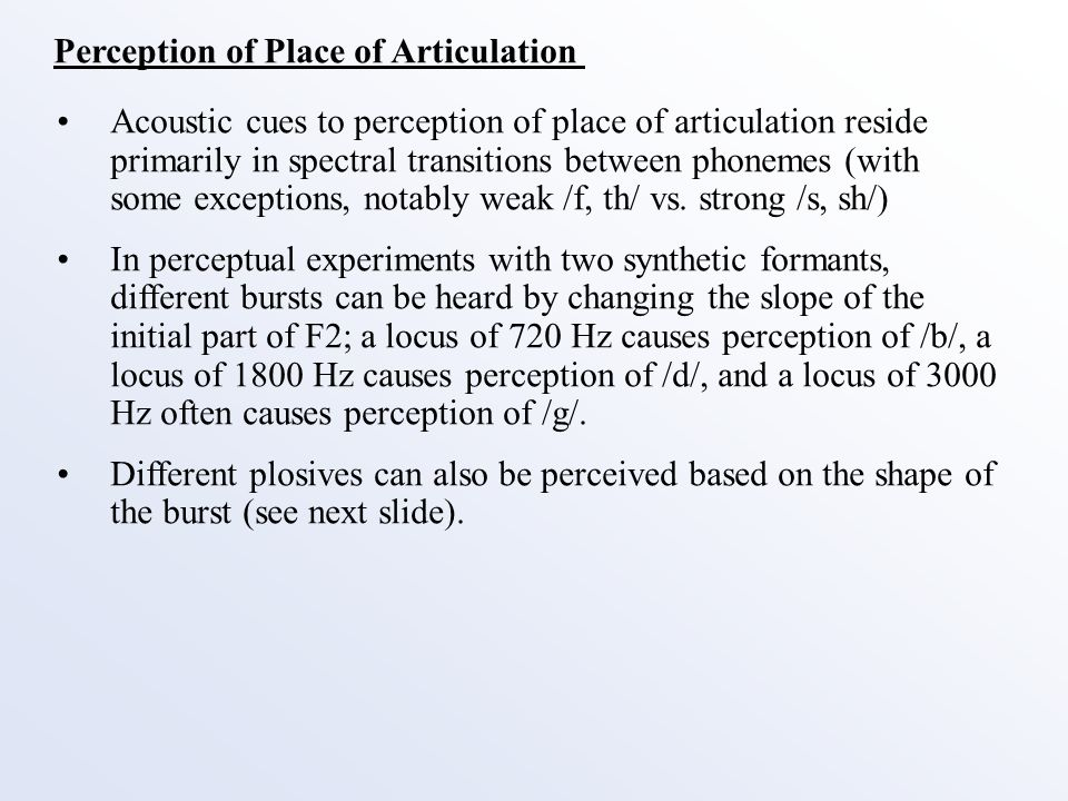 Perception of Place of Articulation Acoustic cues to perception of place of articulation reside primarily in spectral transitions between phonemes (with some exceptions, notably weak /f, th/ vs.