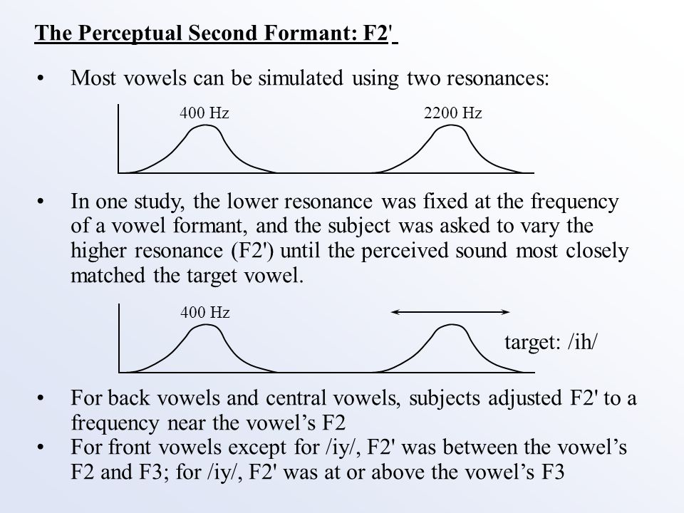 The Perceptual Second Formant: F2 Most vowels can be simulated using two resonances: In one study, the lower resonance was fixed at the frequency of a vowel formant, and the subject was asked to vary the higher resonance (F2 ) until the perceived sound most closely matched the target vowel.
