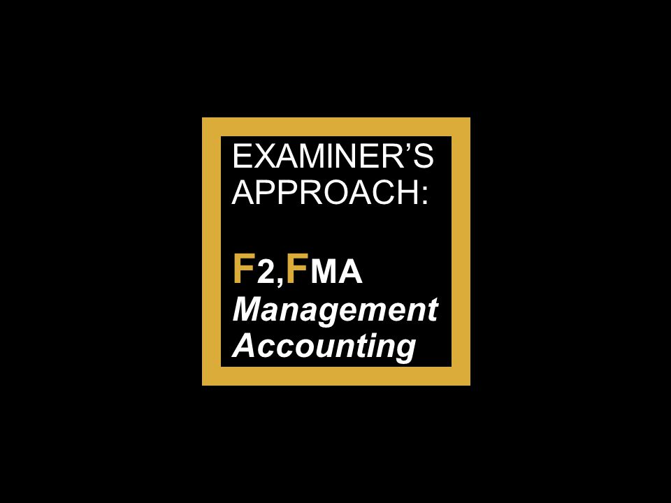 EXAMINER'S APPROACH: F 2, F MA Management Accounting