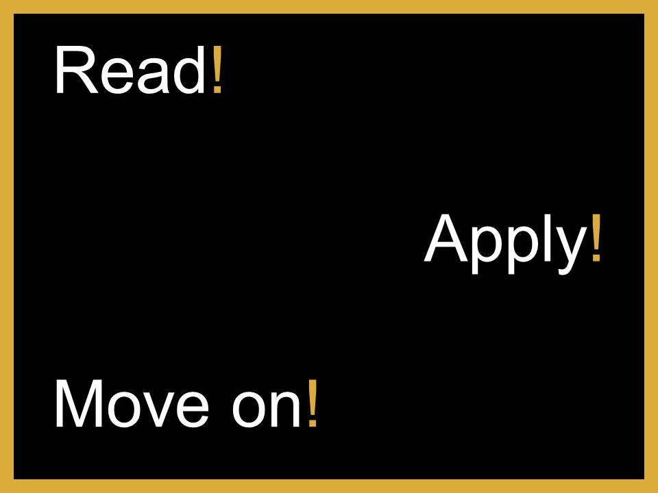 Apply! Read! Move on!