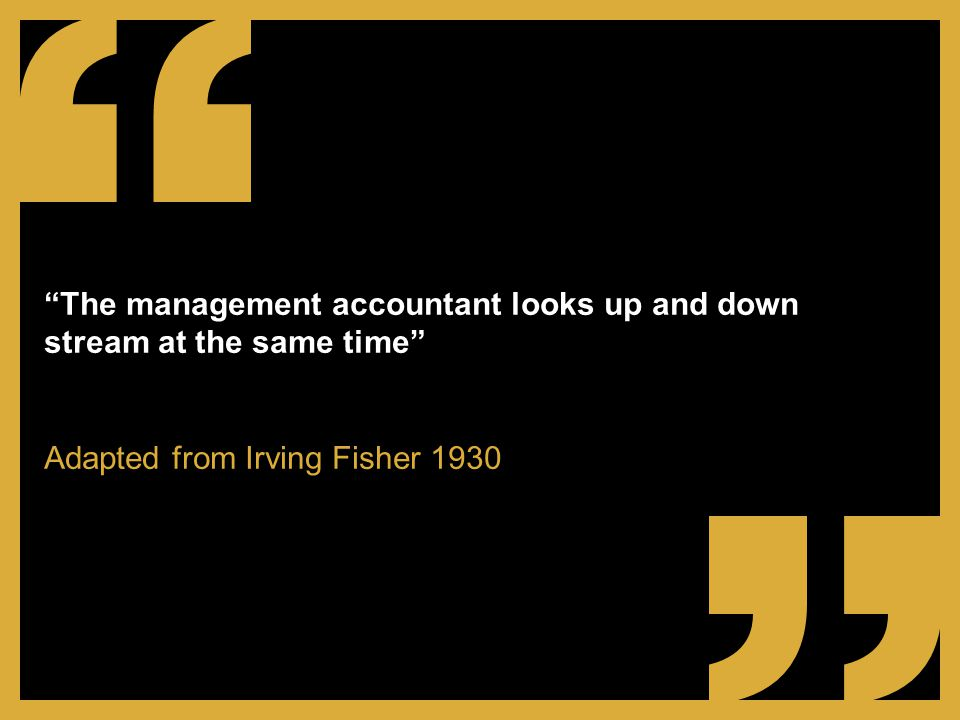 The management accountant looks up and down stream at the same time Adapted from Irving Fisher 1930